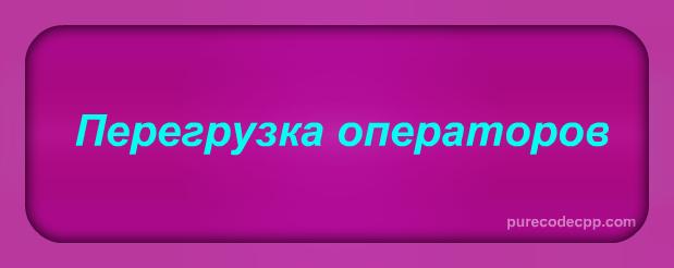 перегрузка операторов c++, перегрузка операторов с++, перегрузка операций с++, перегрузка операций c++